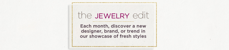 The Jewelry Edit — Each month, discover a new designer, brand, or trend in our showcase of fresh styles