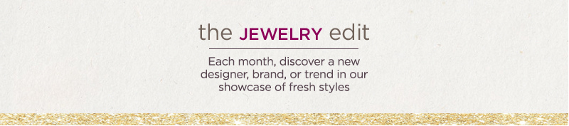 The Jewelry Edit. Each month, discover a new designer, brand, or trend in our showcase of fresh styles