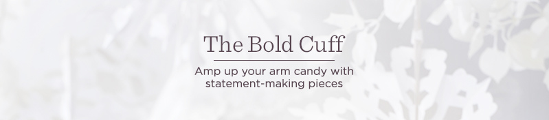 The Bold Cuff, Amp up your arm candy with statement-making pieces