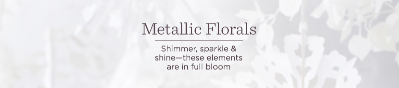Metallic Florals, Shimmer, sparkle & shine—these elements are in full bloom
