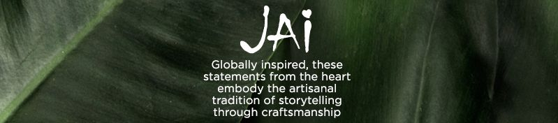 JAI, Globally inspired, these statements from the heart embody the artisanal tradition of storytelling through craftsmanship