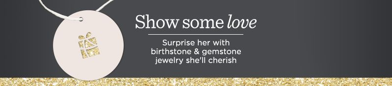Show Some Love,  Surprise her with birthstone & gemstone jewelry she'll cherish