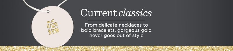 Current Classics, From delicate necklaces to bold bracelets, gorgeous gold never goes out of style