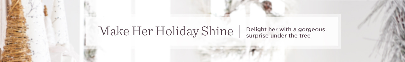 Make Her Holiday Shine.  Delight her with a gorgeous surprise under the tree
