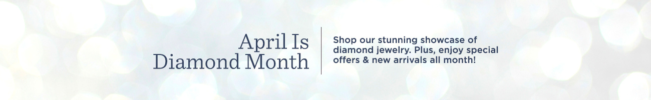 April Is Diamond Month. Shop our stunning showcase of diamond jewelry. Plus, enjoy special offers & new arrivals all month!