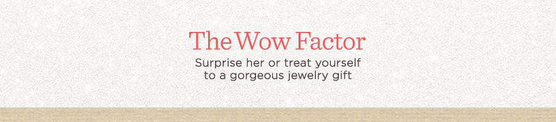 The Wow Factor Surprise her or treat yourself to a gorgeous jewelry gift