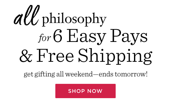 all philosophyfor 6 Easy Pays & Free Shipping get gifting all weekend-ends tomorrow!