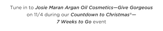 Tune in to Josie Maran Argan Oil Cosmetics—Give Gorgeous on 11/4 during our Countdown to Christmas(R)—7 Weeks to Go event