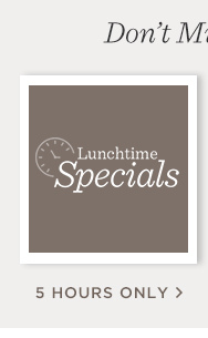 Lunchtime Specials 5 Hours Only!