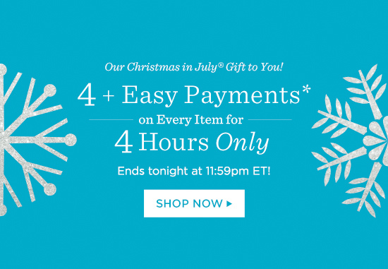 Our Christmas in July® Gift to You! — 4 or More Easy Payments* on Every Item for 4 Hours Only