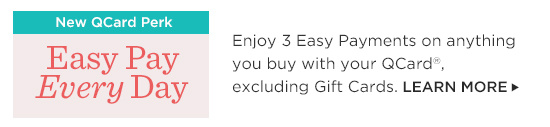 Enjoy 3 Easy Payments on anything you buy with your QCard®, excluding Gift Cards.