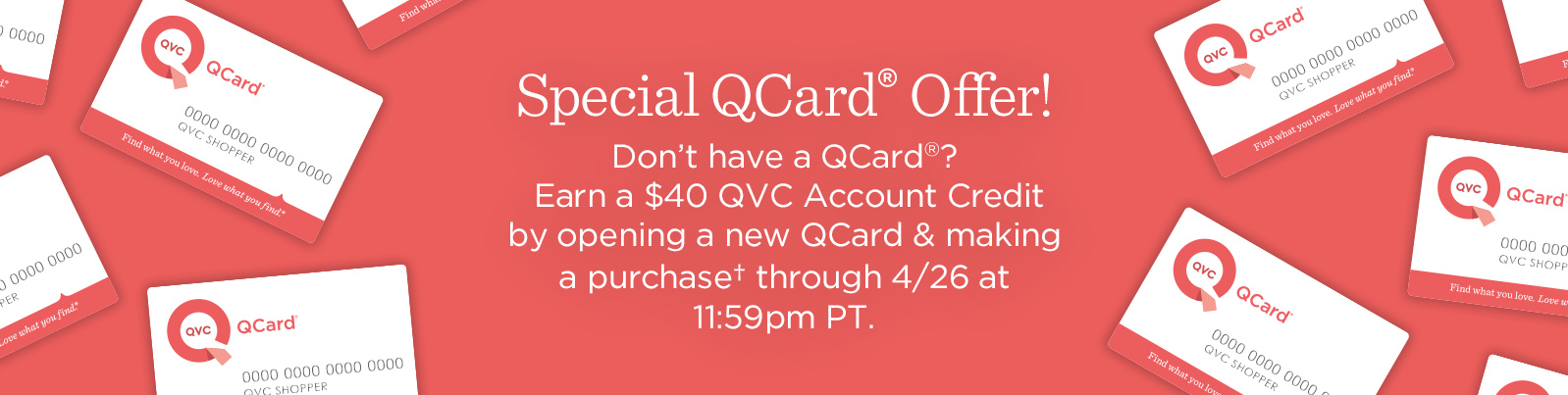 Special QCard® Offer  Don't have a QCard®? Enjoy a $20 QVC Account Credit when you open a new QCard & make a purchase.† Offer ends 4/22 at 11:59pm PT.Special QCard® Offer! Don't have a QCard? Earn a $40 QVC Account Credit by opening a new QCard & making a purchase† through 4/26 at 11:59pm PT.