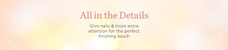 All in the Details. Give nails & more extra attention for the perfect finishing touch