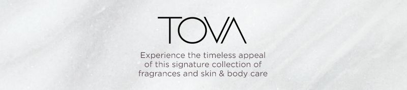 Tova® Experience the timeless appeal of this signature collection of fragrances and skin & body care