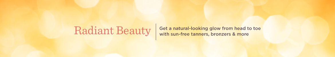 Radiant Beauty. Get a natural-looking glow from head to toe with sun-free tanners, bronzers & more