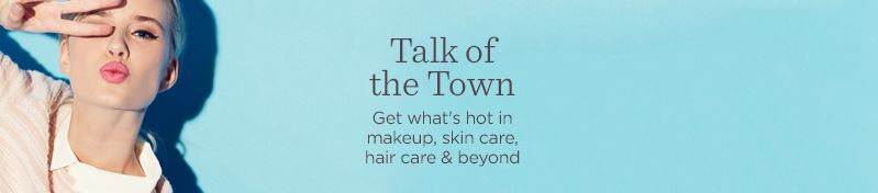 Talk of the Town. Get what's hot in makeup, skin care, hair care & beyond