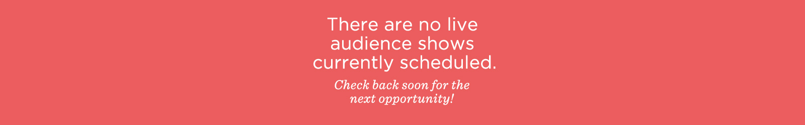 There are no live audience shows currently scheduled. Check back soon for the next opportunity!