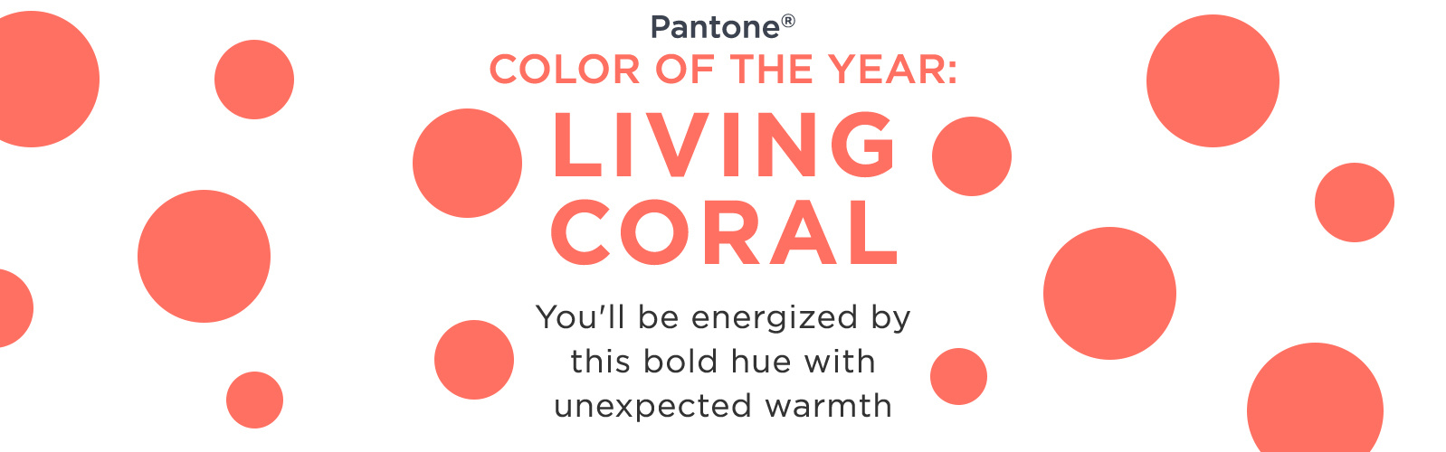 Pantone® - Color of the Year: Living Coral  You'll be energized by this bold hue with unexpected warmth