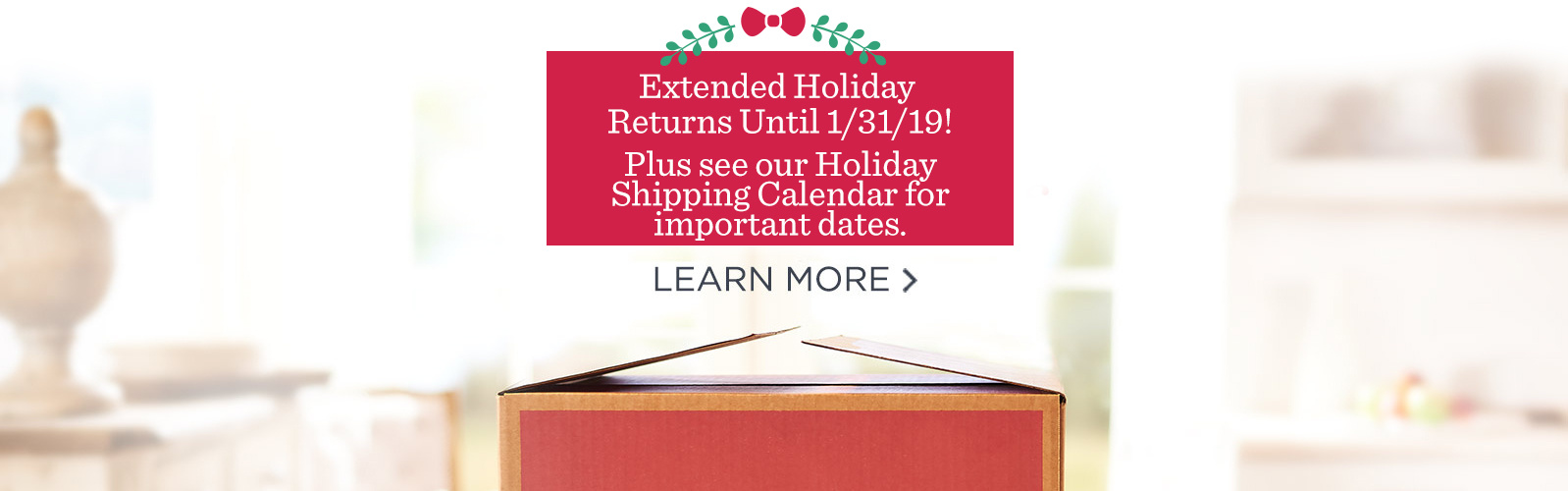Extended Holiday Returns Until 1/31/19!  Plus see our Holiday Shipping Calendar for important dates.  Learn More >