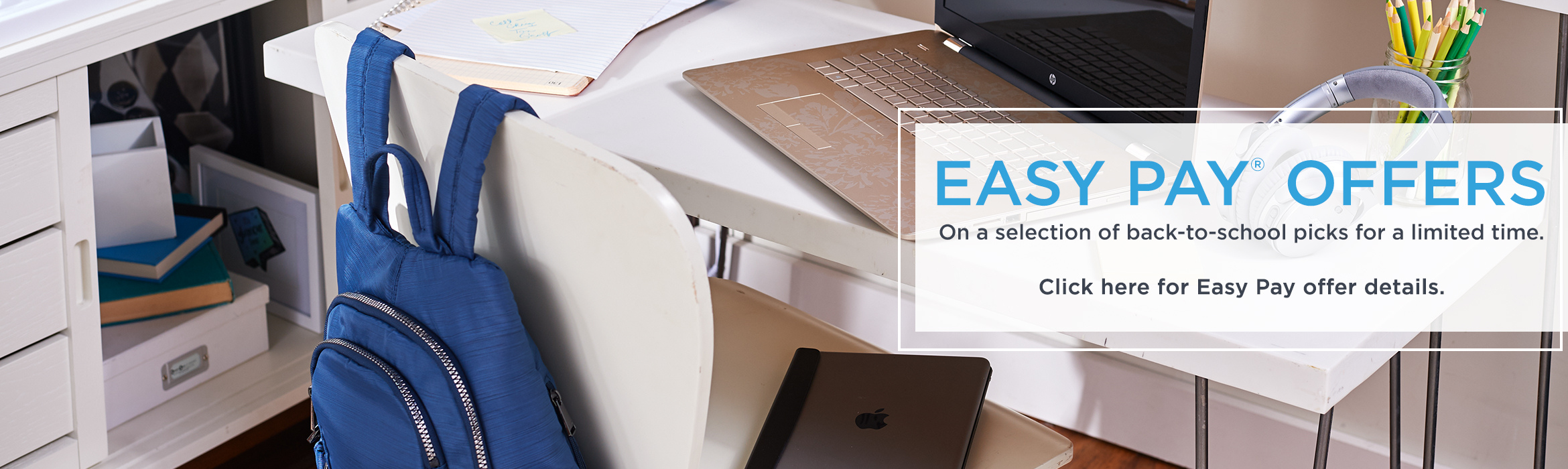 Easy Pay® Offers.  On a selection of back-to-school picks for a limited time.  Click here for Easy Pay offer details.