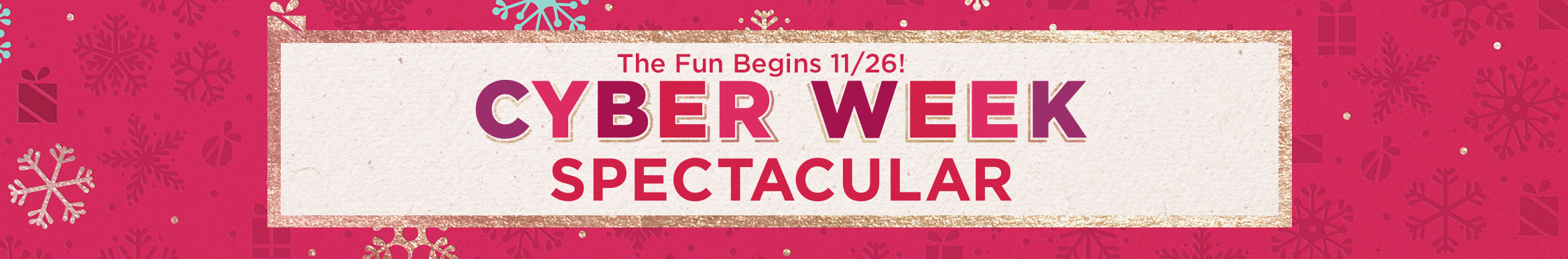 The Fun Begins 11/26! Cyber Week Spectacular
