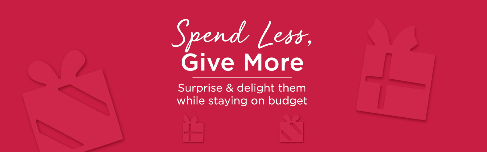 Spend Less, Give More.  Surprise & delight them while staying on budget.