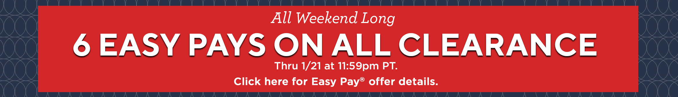 All Weekend Long. 6 Easy Pays on ALL Clearance Thru 1/21 at 11:59pm PT.   Click here for Easy Pay® offer details.