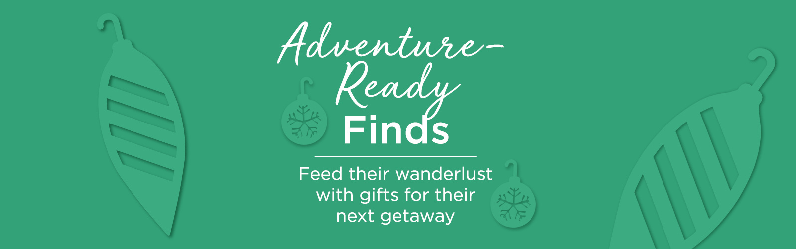 Adventure-Ready Finds.  Feed their wanderlust with gifts for their next getaway.