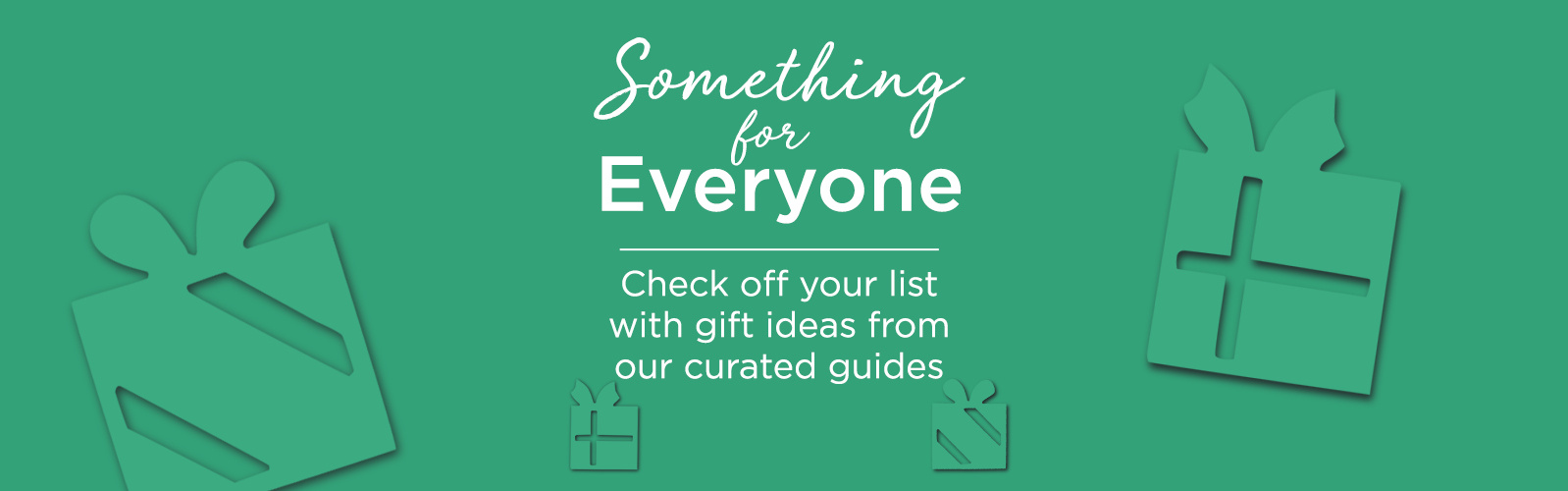 Something for Everyone  Check off your list with gift ideas from our curated guides