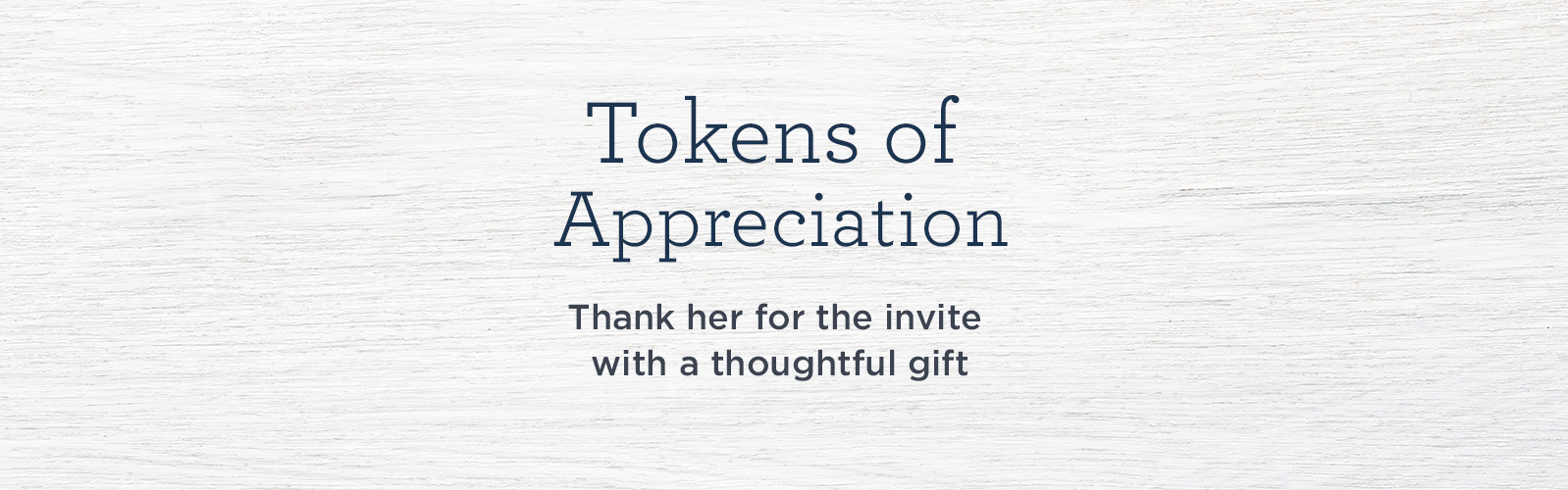 Tokens of Appreciation Thank her for the invite with a thoughtful gift