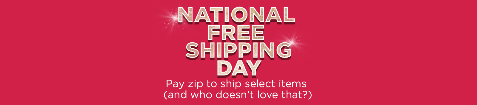 National Free Shipping Day  Pay zip to ship select items (and who doesn't love that?)