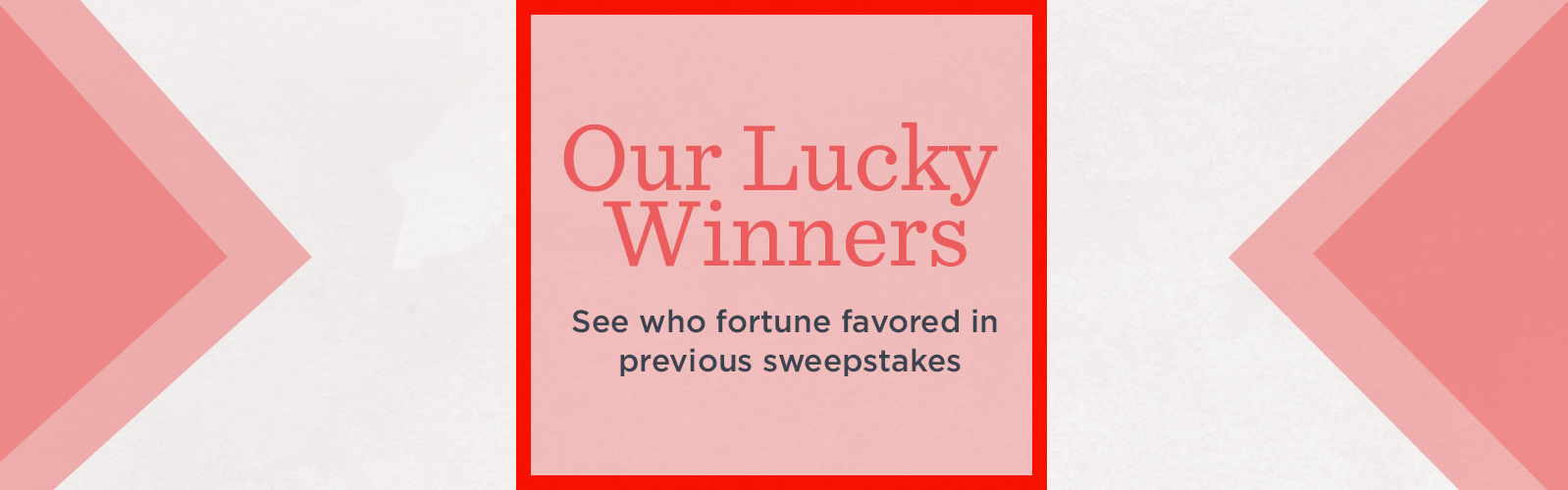 Our Lucky Winners  See who fortune favored in previous sweepstakes