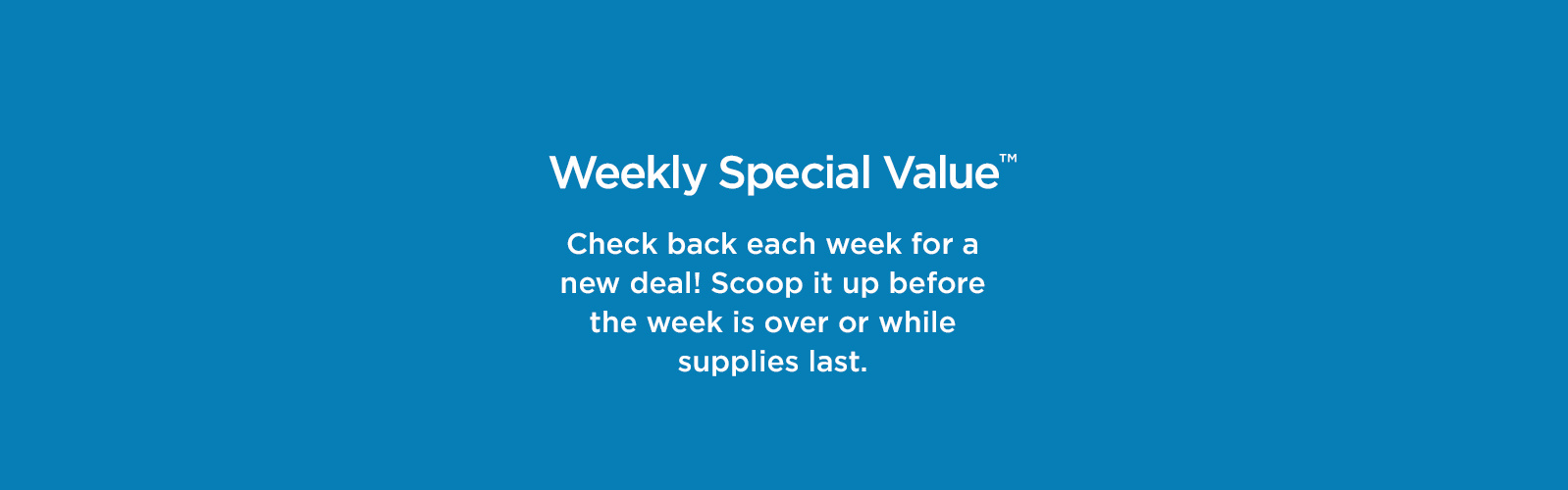Weekly Special Value. Check back each week for a new deal! Scoop it up before the week is over or while supplies last.