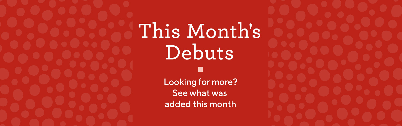 This Month's Debuts  Looking for more? Find the latest additions.