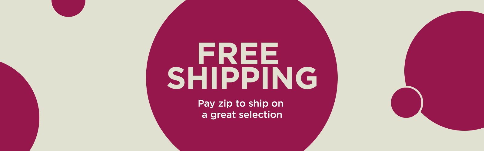 Free Shipping Subhead: Pay zip to ship on a great selection
