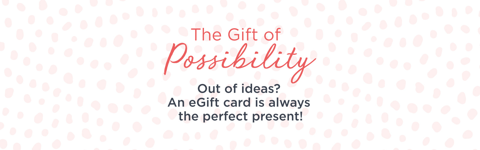 The Gift of Possibility Out of ideas? An eGift card is the perfect present.