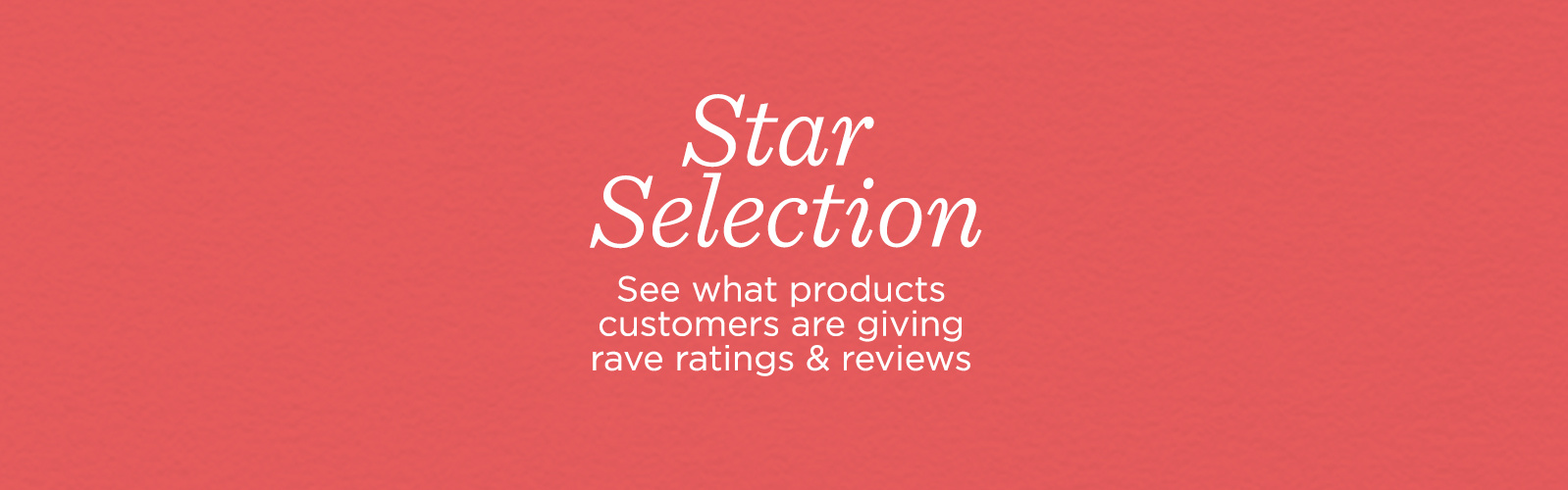 Star Selection See what products customers are giving rave ratings & reviews