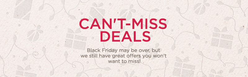 Can't-Miss Deals. Black Friday may be over, but we still have great offers you won't want to miss!