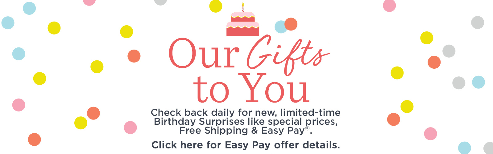 Our Gifts to You.  Check back daily for new, limited-time Birthday Surprises like special prices, Free Shipping & Easy Pay®.  Click here for Easy Pay offer details.