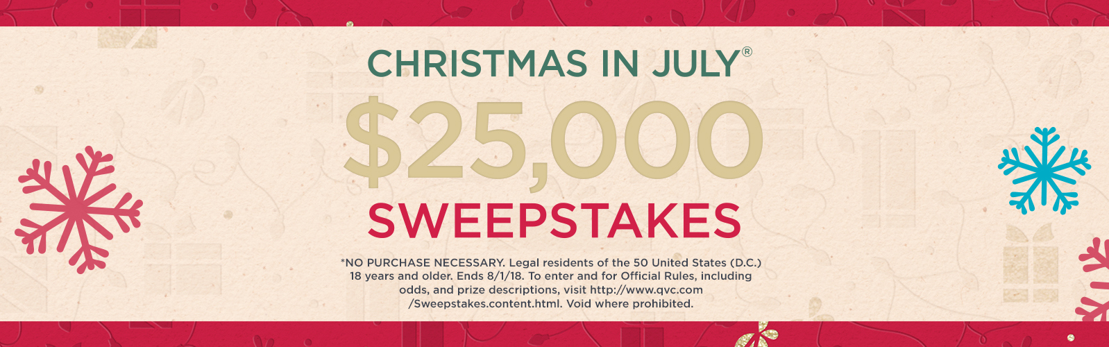 Christmas in July® Sweepstakes $25,000  *NO PURCHASE NECESSARY. Legal residents of the 50 United States (D.C.) 18 years and older. Ends 8/1/18. To enter and for Official Rules, including odds, and prize descriptions, visit https://www.qvc.com/Sweepstakes.content.html. Void where prohibited.