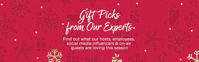 Gift Picks from Our Experts. Find out what our hosts, employees, social media influencers & on-air guests are loving this season