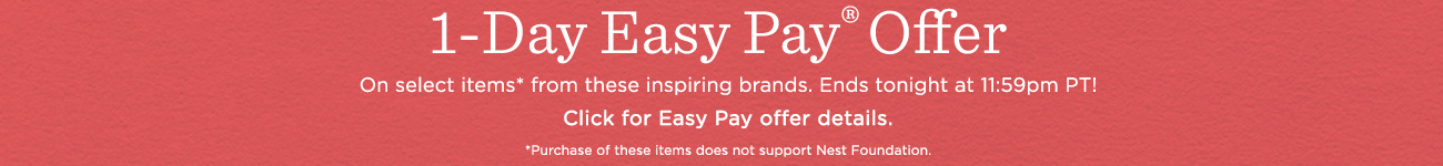 1-Day Easy Pay® Offer  On select items* from these inspiring brands. Ends tonight at 11:59pm PT!  Click for Easy Pay offer details.  *Purchase does not support Nest Foundation. Own now & pay monthly on select items from inspiring brands. Ends tonight at 11:59pm PT.  Click for Easy Pay offer details.