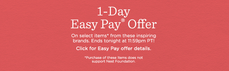 1-Day Easy Pay® Offer  On select items* from these inspiring brands. Ends tonight at 11:59pm PT!  Click for Easy Pay offer details.  *Purchase does not support Nest Foundation.