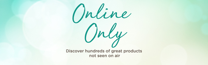 Online Only  Discover hundreds of great products not seen on air