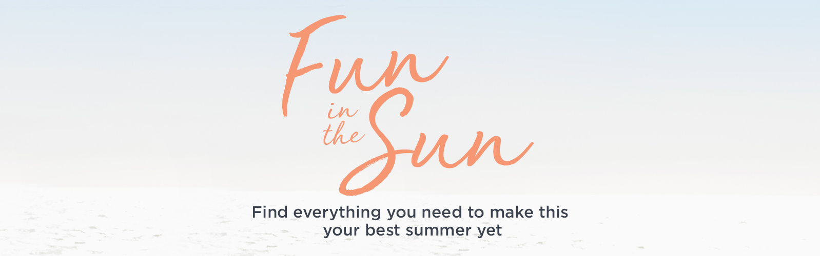 Fun in the Sun  Find everything you need to make this your best summer yet