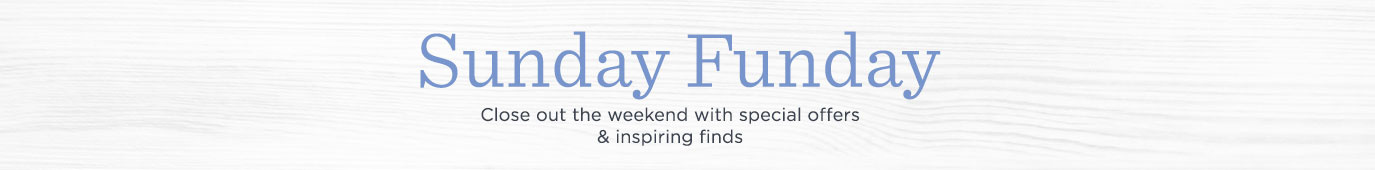 Sunday Funday  Close out the weekend with special offers & inspiring finds