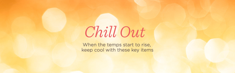 Chill Out. When the temps start to rise, keep cool with these key items