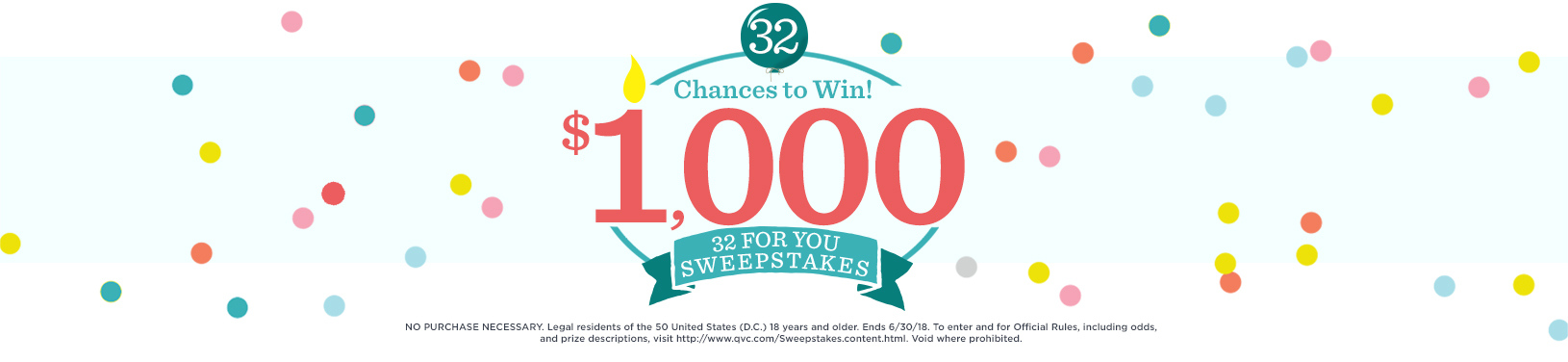 32 Chances to Win $1,000. 32 For You Sweepstakes.  NO PURCHASE NECESSARY. Legal residents of the 50 United States (D.C.) 18 years and older. Ends 6/30/18. To enter and for Official Rules, including odds, and prize descriptions, visit https://www.qvc.com/Sweepstakes.content.html. Void where prohibited.