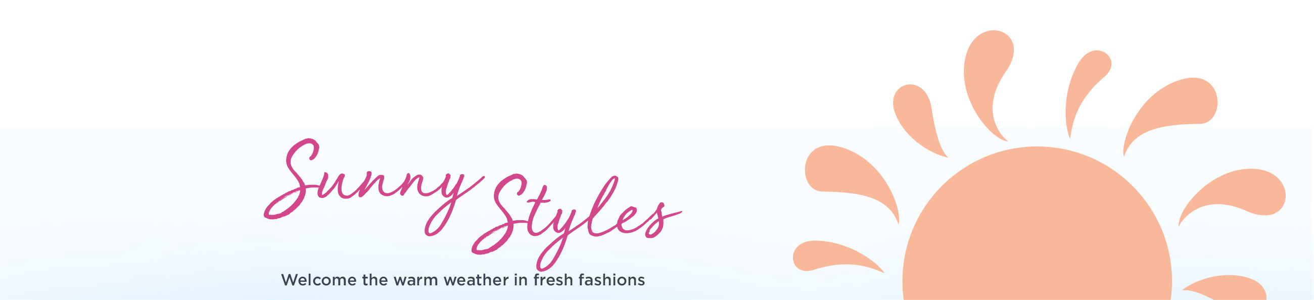 Sunny Styles  Welcome the warm weather in fresh fashions