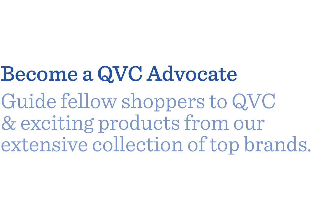 Become a QVC Advocate Guide fellow shoppers to QVC & exciting products from our extensive collection of top brands.